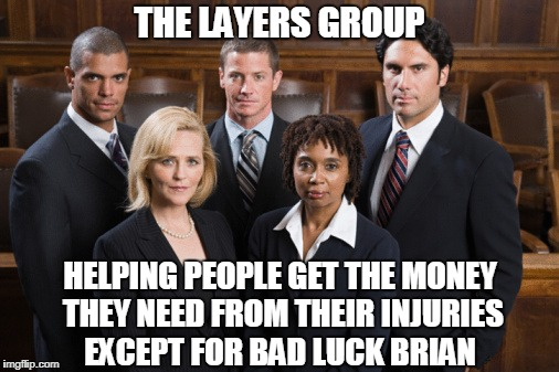 Lawyers | THE LAYERS GROUP HELPING PEOPLE GET THE MONEY THEY NEED FROM THEIR INJURIES EXCEPT FOR BAD LUCK BRIAN | image tagged in lawyers,funny,slogan,the lawyers group | made w/ Imgflip meme maker