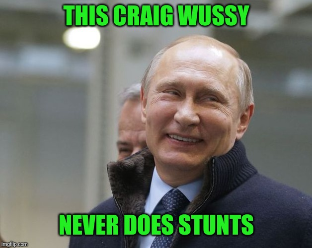 Putin smiling | THIS CRAIG WUSSY NEVER DOES STUNTS | image tagged in putin smiling | made w/ Imgflip meme maker