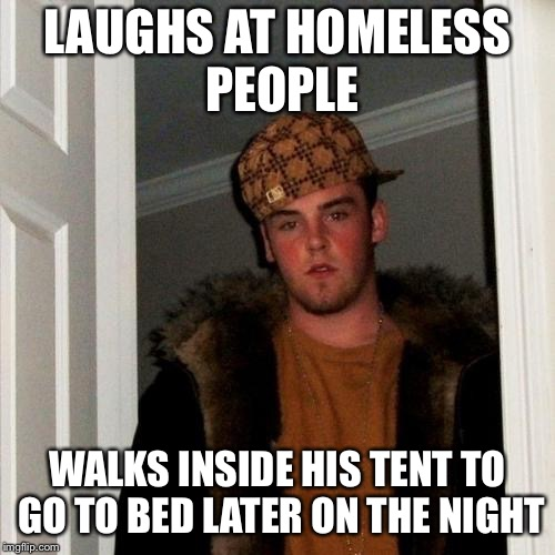 Scumbag Steve Meme | LAUGHS AT HOMELESS PEOPLE WALKS INSIDE HIS TENT TO GO TO BED LATER ON THE NIGHT | image tagged in memes,scumbag steve | made w/ Imgflip meme maker