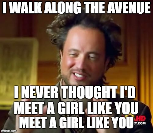 Ancient Aliens Meme | I WALK ALONG THE AVENUE MEET A GIRL LIKE YOU I NEVER THOUGHT I'D MEET A GIRL LIKE YOU | image tagged in memes,ancient aliens | made w/ Imgflip meme maker