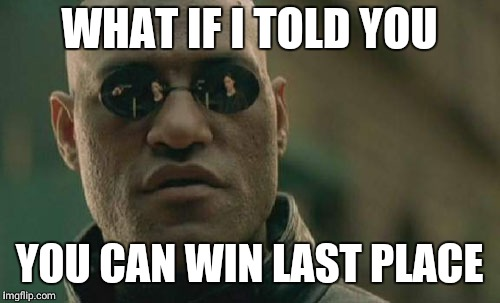 Matrix Morpheus Meme | WHAT IF I TOLD YOU YOU CAN WIN LAST PLACE | image tagged in memes,matrix morpheus | made w/ Imgflip meme maker