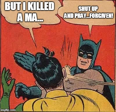 Batman Slapping Robin Meme | BUT I KILLED A MA... SHUT UP AND PRAY...FORGIVEN! | image tagged in memes,batman slapping robin | made w/ Imgflip meme maker
