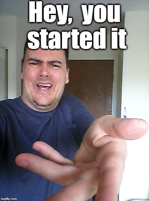 wow! | Hey,  you started it | image tagged in wow | made w/ Imgflip meme maker