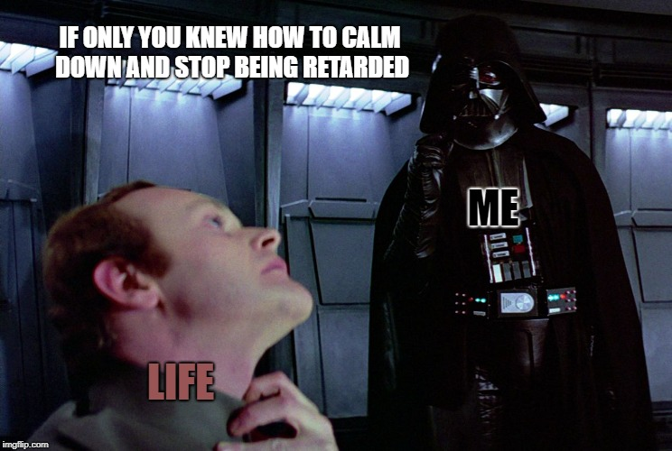 Sometimes forcing life to calm down is the only way to deal with stress. | IF ONLY YOU KNEW HOW TO CALM DOWN AND STOP BEING RETARDED LIFE ME | image tagged in darth vader force choke | made w/ Imgflip meme maker