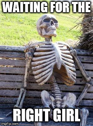 Waiting Skeleton Meme | WAITING FOR THE RIGHT GIRL | image tagged in memes,waiting skeleton | made w/ Imgflip meme maker