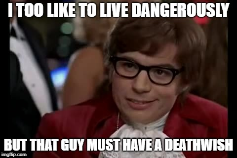 I TOO LIKE TO LIVE DANGEROUSLY BUT THAT GUY MUST HAVE A DEATHWISH | made w/ Imgflip meme maker