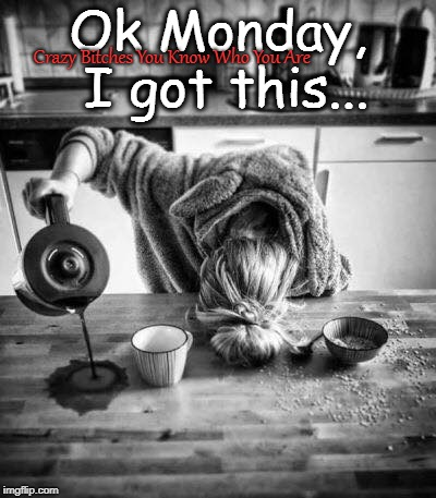 Ok Monday, I got this... Crazy B**ches You Know Who You Are | image tagged in coffee,monday | made w/ Imgflip meme maker