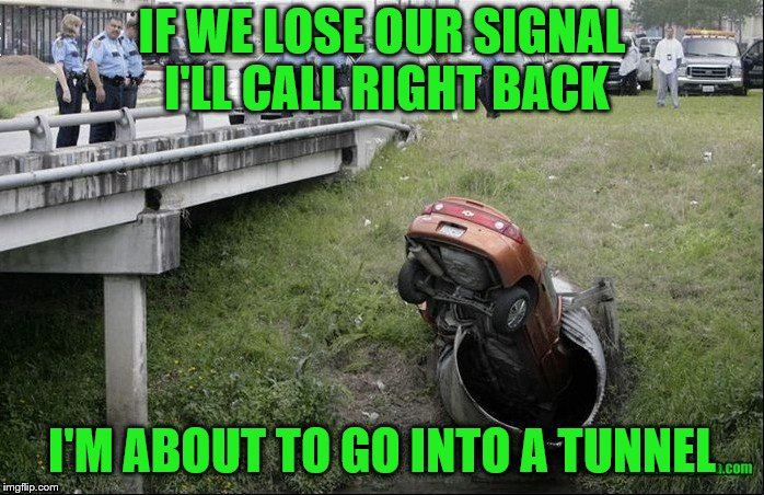 Maybe they should have waited to make that call.  | IF WE LOSE OUR SIGNAL I'LL CALL RIGHT BACK I'M ABOUT TO GO INTO A TUNNEL | image tagged in memes,cell phone and driving,tunnel | made w/ Imgflip meme maker