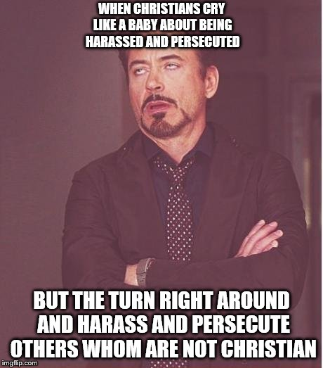 Face You Make Robert Downey Jr Meme | WHEN CHRISTIANS CRY LIKE A BABY ABOUT BEING HARASSED AND PERSECUTED BUT THE TURN RIGHT AROUND AND HARASS AND PERSECUTE OTHERS WHOM ARE NOT C | image tagged in memes,face you make robert downey jr | made w/ Imgflip meme maker