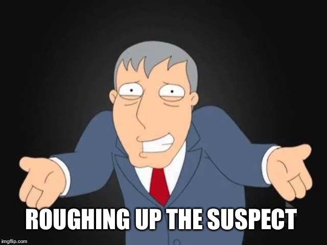 ROUGHING UP THE SUSPECT | made w/ Imgflip meme maker