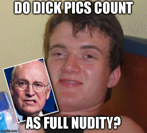 imgflip No Nudity Policy | DO DICK PICS COUNT AS FULL NUDITY? | image tagged in dick cheney,10 guy,dick pics,nudity | made w/ Imgflip meme maker