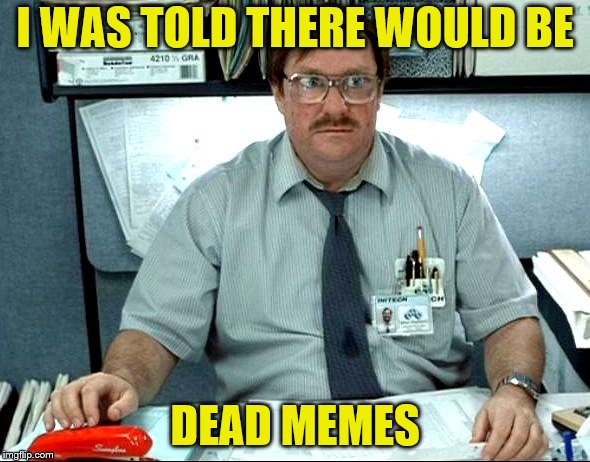 Dead memes week! A thecoffeemaster and SilicaSandwhich event! (March 23-29) |  I WAS TOLD THERE WOULD BE; DEAD MEMES | image tagged in memes,i was told there would be,dead memes week | made w/ Imgflip meme maker