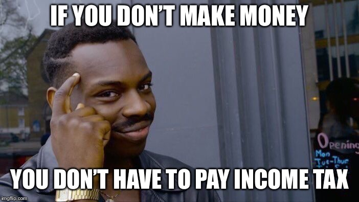 Roll Safe Think About It Meme | IF YOU DON'T MAKE MONEY YOU DON'T HAVE TO PAY INCOME TAX | image tagged in memes,roll safe think about it | made w/ Imgflip meme maker