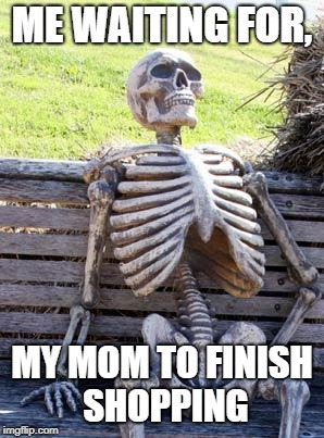 Waiting Skeleton Meme | ME WAITING FOR, MY MOM TO FINISH SHOPPING | image tagged in memes,waiting skeleton | made w/ Imgflip meme maker