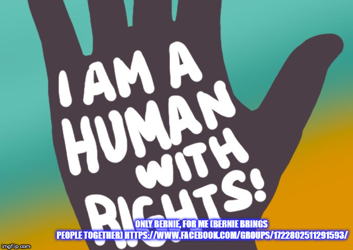 I am ahuman with rights | ONLY BERNIE, FOR ME (BERNIE BRINGS PEOPLE TOGETHER) HTTPS://WWW.FACEBOOK.COM/GROUPS/1722802511291593/ | image tagged in only bernie for me,human rights,free college,universal healthcare for all,medicare for all,equal opportunities | made w/ Imgflip meme maker