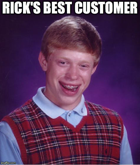 Bad Luck Brian Meme | RICK'S BEST CUSTOMER | image tagged in memes,bad luck brian | made w/ Imgflip meme maker