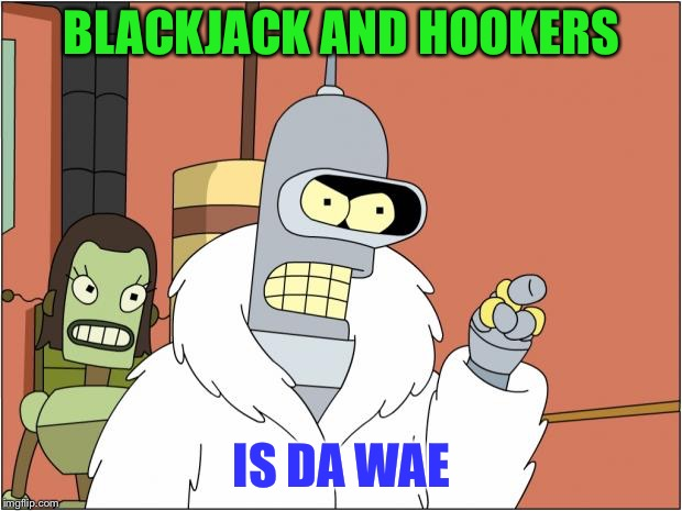That Bender cracks me up! | BLACKJACK AND HOOKERS IS DA WAE | image tagged in memes,bender,funny,da wae | made w/ Imgflip meme maker