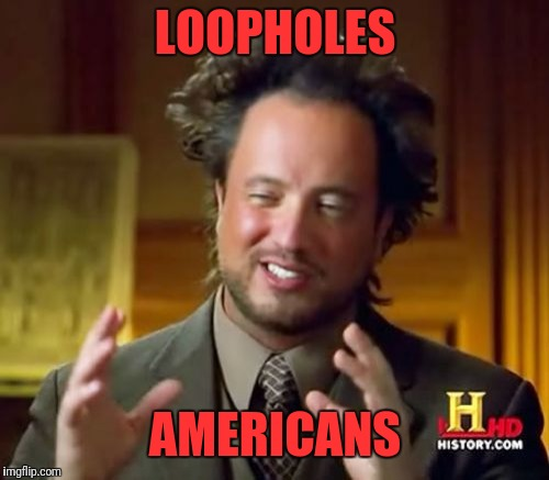 Ancient Aliens Meme | LOOPHOLES AMERICANS | image tagged in memes,ancient aliens | made w/ Imgflip meme maker