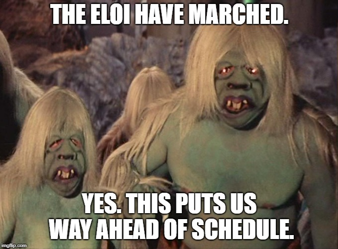 THE ELOI HAVE MARCHED. YES. THIS PUTS US WAY AHEAD OF SCHEDULE. | image tagged in morlock | made w/ Imgflip meme maker