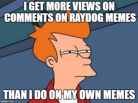WTF Imgflip? | I GET MORE VIEWS ON COMMENTS ON RAYDOG MEMES THAN I DO ON MY OWN MEMES | image tagged in memes,futurama fry | made w/ Imgflip meme maker