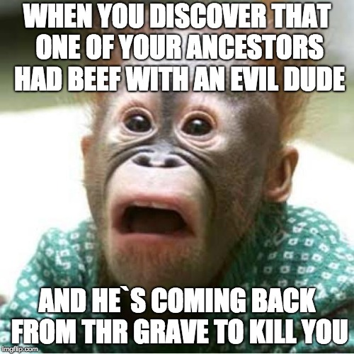 Scared monkey | WHEN YOU DISCOVER THAT ONE OF YOUR ANCESTORS HAD BEEF WITH AN EVIL DUDE AND HE`S COMING BACK FROM THR GRAVE TO KILL YOU | image tagged in scared monkey | made w/ Imgflip meme maker
