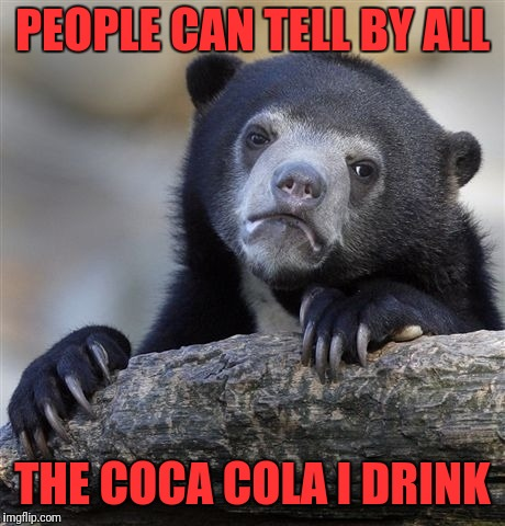 Confession Bear Meme | PEOPLE CAN TELL BY ALL THE COCA COLA I DRINK | image tagged in memes,confession bear | made w/ Imgflip meme maker