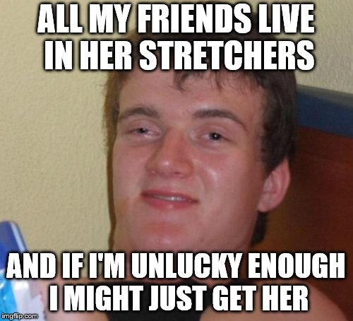 10 Guy Meme | ALL MY FRIENDS LIVE IN HER STRETCHERS AND IF I'M UNLUCKY ENOUGH I MIGHT JUST GET HER | image tagged in memes,10 guy | made w/ Imgflip meme maker