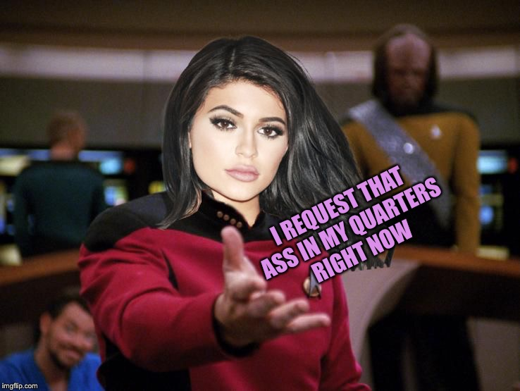 Kylie on Deck | I REQUEST THAT ASS IN MY QUARTERS RIGHT NOW | image tagged in kylie on deck | made w/ Imgflip meme maker