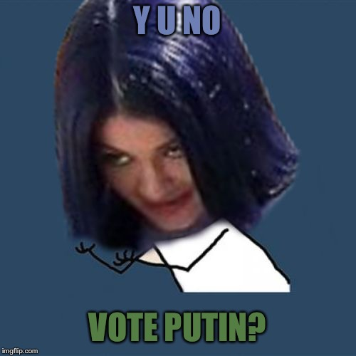 Kylie Y U No | Y U NO VOTE PUTIN? | image tagged in kylie y u no | made w/ Imgflip meme maker