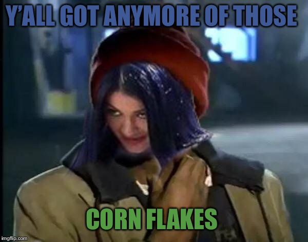 Kylie Got Anymore | Y'ALL GOT ANYMORE OF THOSE CORN FLAKES | image tagged in kylie got anymore | made w/ Imgflip meme maker
