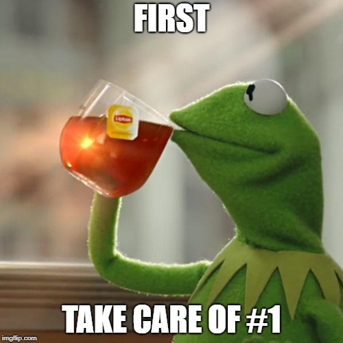 But Thats None Of My Business Meme | FIRST TAKE CARE OF #1 | image tagged in memes,but thats none of my business,kermit the frog | made w/ Imgflip meme maker