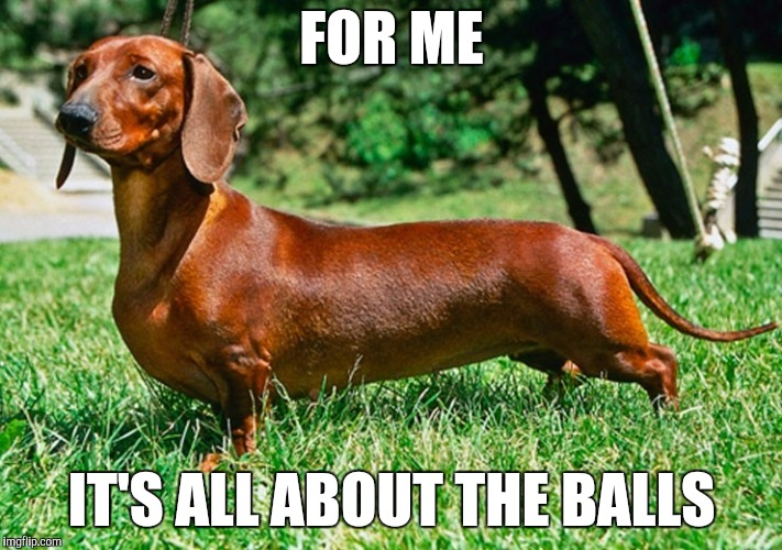 FOR ME IT'S ALL ABOUT THE BALLS | made w/ Imgflip meme maker