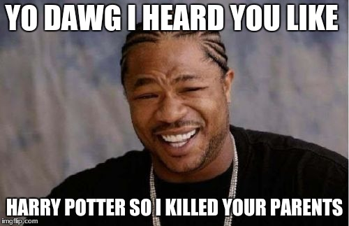 Yo Dawg Heard You Meme | YO DAWG I HEARD YOU LIKE HARRY POTTER SO I KILLED YOUR PARENTS | image tagged in memes,yo dawg heard you | made w/ Imgflip meme maker