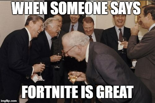 Laughing Men In Suits Meme | WHEN SOMEONE SAYS FORTNITE IS GREAT | image tagged in memes,laughing men in suits | made w/ Imgflip meme maker