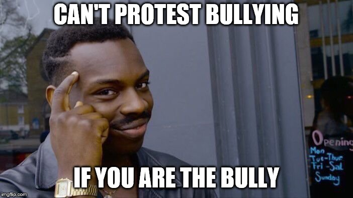 Roll Safe Think About It Meme | CAN'T PROTEST BULLYING IF YOU ARE THE BULLY | image tagged in memes,roll safe think about it | made w/ Imgflip meme maker