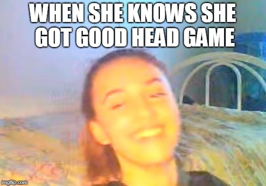 ;) | WHEN SHE KNOWS SHE GOT GOOD HEAD GAME | image tagged in original meme,dirty meme,head game,ana,bsf | made w/ Imgflip meme maker
