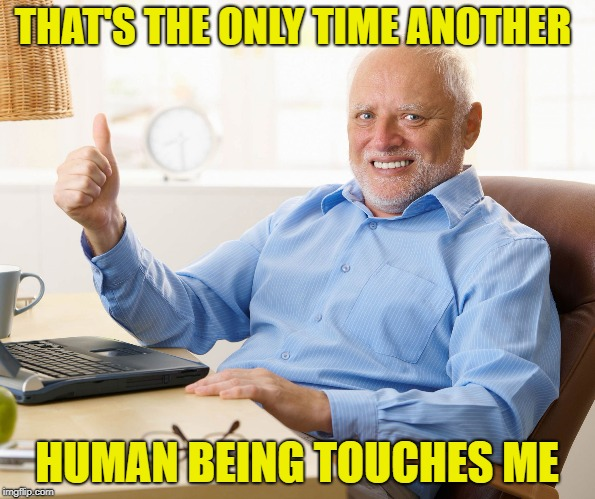 THAT'S THE ONLY TIME ANOTHER HUMAN BEING TOUCHES ME | made w/ Imgflip meme maker