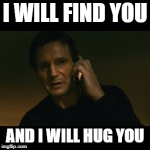 When your meme gets one upvote | I WILL FIND YOU AND I WILL HUG YOU | image tagged in memes,liam neeson taken | made w/ Imgflip meme maker