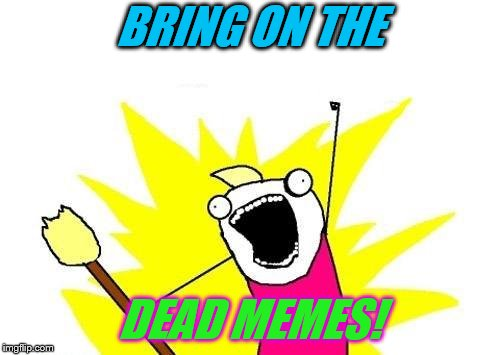 X All The Y Meme | BRING ON THE DEAD MEMES! | image tagged in memes,x all the y | made w/ Imgflip meme maker