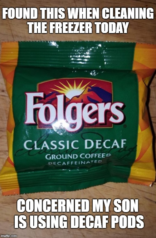 Tide pods ? Or decaf ... | FOUND THIS WHEN CLEANING THE FREEZER TODAY CONCERNED MY SON IS USING DECAF PODS | image tagged in tide pods,tide pod challenge,decaf,coffee,cleaning,short satisfaction vs truth | made w/ Imgflip meme maker