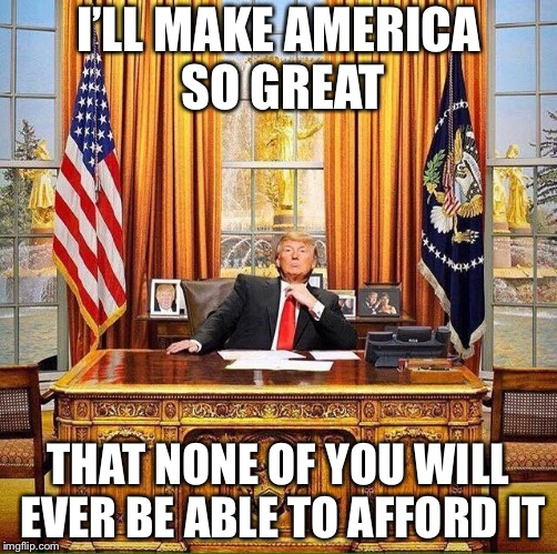 Trump birthday  | I'LL MAKE AMERICA SO GREAT THAT NONE OF YOU WILL EVER BE ABLE TO AFFORD IT | image tagged in trump birthday,memes | made w/ Imgflip meme maker