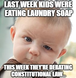 Skeptical Baby | LAST WEEK KIDS WERE EATING LAUNDRY SOAP THIS WEEK THEY'RE DEBATING CONSTITUTIONAL LAW... | image tagged in memes,skeptical baby | made w/ Imgflip meme maker