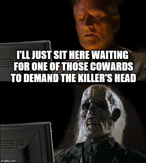 Ill Just Wait Here Meme | I'LL JUST SIT HERE WAITING FOR ONE OF THOSE COWARDS TO DEMAND THE KILLER'S HEAD | image tagged in memes,ill just wait here | made w/ Imgflip meme maker