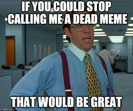 If you could stop lying to yourself that would be great dead meme week march 23-39 | IF YOU COULD STOP CALLING ME A DEAD MEME THAT WOULD BE GREAT | image tagged in memes,that would be great,dead memes,dead memes week | made w/ Imgflip meme maker