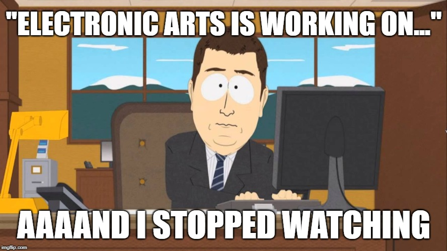 "Aaaand It's Gone - EA Announcements |  ""ELECTRONIC ARTS IS WORKING ON...""; AAAAND I STOPPED WATCHING 