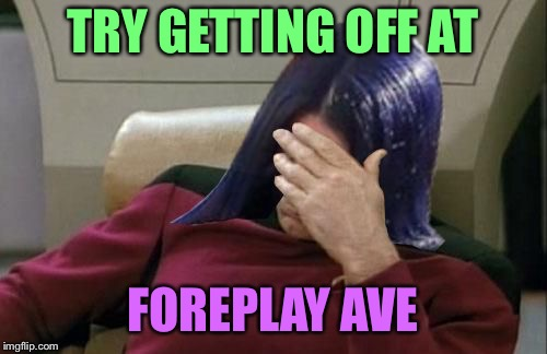 Mima facepalm | TRY GETTING OFF AT FOREPLAY AVE | image tagged in mima facepalm | made w/ Imgflip meme maker