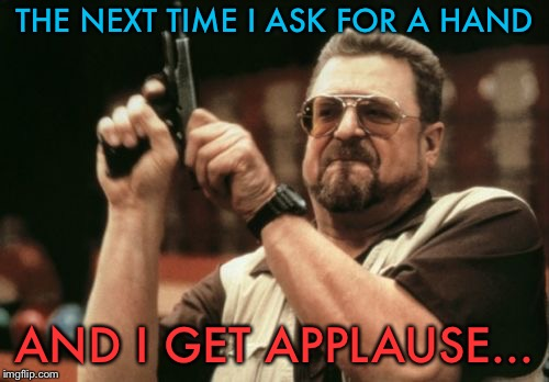 Yeaaah, don't. | THE NEXT TIME I ASK FOR A HAND AND I GET APPLAUSE... | image tagged in memes,am i the only one around here,funny,smartass | made w/ Imgflip meme maker