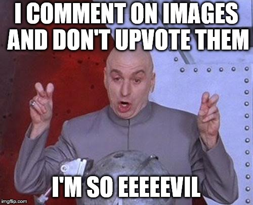Dr Evil Laser Meme | I COMMENT ON IMAGES AND DON'T UPVOTE THEM I'M SO EEEEEVIL | image tagged in memes,dr evil laser | made w/ Imgflip meme maker