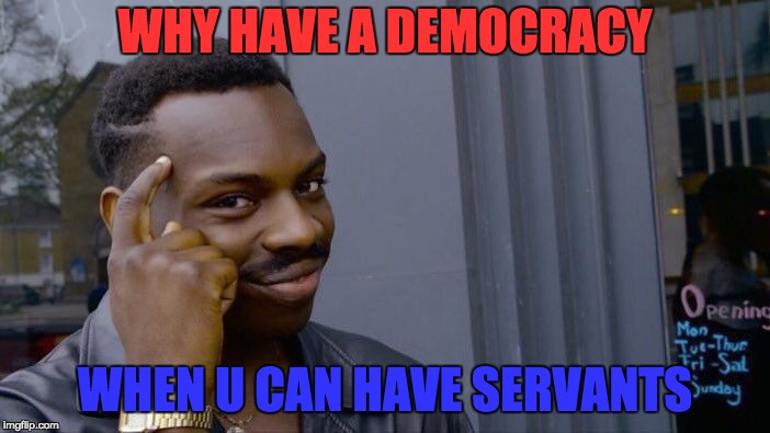 Roll Safe Think About It Meme | WHY HAVE A DEMOCRACY WHEN U CAN HAVE SERVANTS | image tagged in memes,roll safe think about it | made w/ Imgflip meme maker