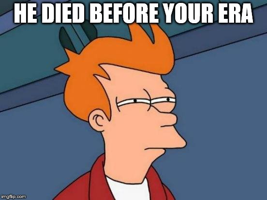 Futurama Fry Meme | HE DIED BEFORE YOUR ERA | image tagged in memes,futurama fry | made w/ Imgflip meme maker